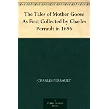 The Tales of Mother Goose As First Collected by Charles Perrault in 1696 (English Edition)
