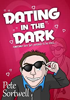 Dating In The Dark: sometimes love just pretends to be blind (A Laugh Out Loud Romantic Comedy) by [Sortwell, Pete]