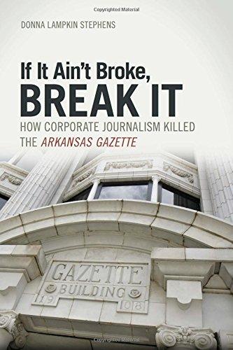 If It Ain't Broke, Break It: How Corporate Journalism Killed the Arkansas Gazette by Donna Lampkin Stephens (2015-02-25)