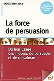 La force de persuasion : Du bon usage des moyens de persuader et de convaincre