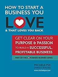 How To Start a Business You Love AND That Loves You Back: Get Clear on Your Purpose & Passion (Part of the Love-Based Business Series) (English Edition)