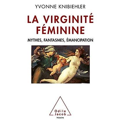 La Virginité féminine: Mythes, fantasmes, émancipation