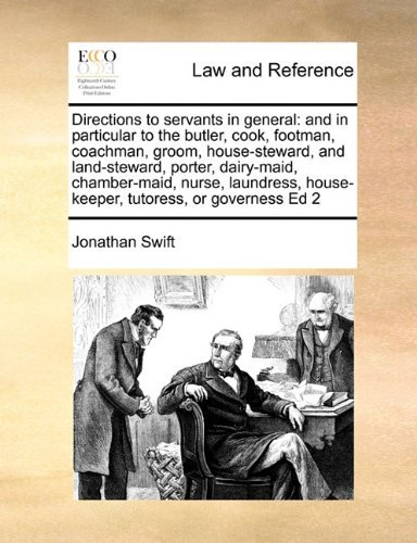 Directions to servants in general: and in particular to the butler, cook, footman, coachman, groom, house-steward, and land-steward, porter, ... house-keeper, tutoress, or governess Ed 2 by Jonathan Swift (2010-08-06)