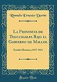 La Provincia de Tegucigalpa Bajo el Gobierno de Mallol: Estudio Histórico; 1817-1821 (Classic Reprint)