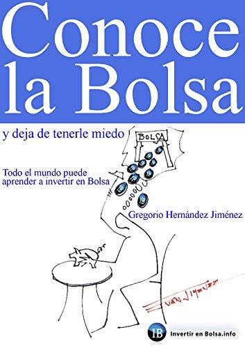 Conoce la Bolsa y deja de tenerle miedo (Todo el mundo puede aprender a invertir en Bolsa) por Gregorio Hernández Jiménez