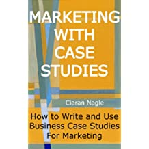 Marketing with Case Studies - How to Write and Use Business Case Studies for Marketing (English Edition)