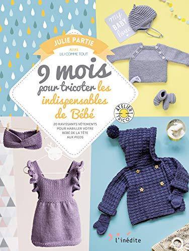 9 mois pour tricoter les indispensables de Bébé : 20 ravissants vêtements pour habiller votre bébé de la tête aux pieds