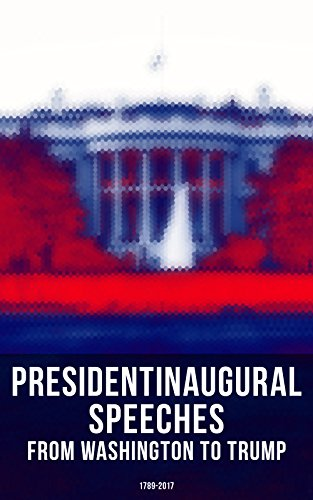 President's Inaugural Speeches: From Washington to Trump (1789-2017): The Rise and Development of America Through the Ambitions and Platforms of Elected Presidents (English Edition)