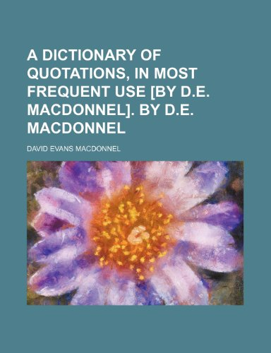 A dictionary of quotations, in most frequent use [by D.E. Macdonnel]. By D.E. Macdonnel