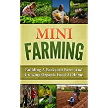 Mini Farming: Building A Backyard Farm And Growing Organic Food At Home (Backyard Homesteading, Square Foot Gardening Book 1) (English Edition)