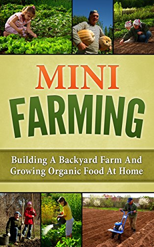 Mini Farming: Building A Backyard Farm And Growing Organic Food At Home (Backyard Homesteading, Square Foot Gardening Book 1) (English Edition)