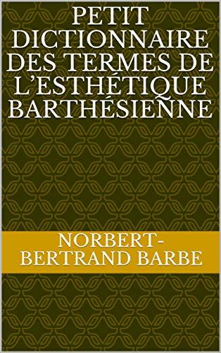PETIT DICTIONNAIRE DES TERMES DE L'ESTHÉTIQUE BARTHÉSIENNE par Norbert-Bertrand Barbe