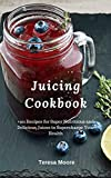Juicing Cookbook:  +101 Recipes for Super Nutritious and Delicious Juices to Supercharge Your Health (Healthy Food Book 75)