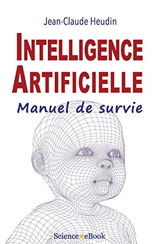 Intelligence Artificielle: Manuel de survie par Jean-Claude Heudin