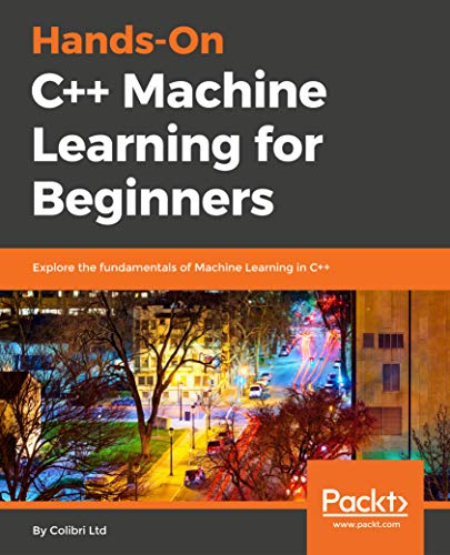 Hands-On C++ Machine Learning for Beginners: Explore the fundamentals of Machine Learning in C++ - Colibri Natürlichen