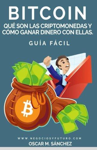 Bitcoin:: Qué Son las Criptomonedas y Cómo Ganar Dinero con Ellas. GUÍA FÁCIL