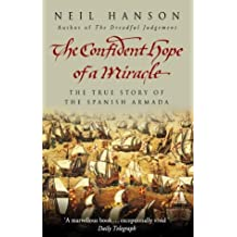 The Confident Hope Of A Miracle: The True History Of The Spanish Armada by Neil Hanson (2004-09-01)