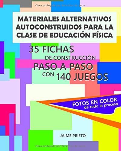 Materiales alternativos autoconstruidos para la clase de Educación Física: 35 fichas con fotos de construcción paso a paso y 140 juegos por Jaime Prieto Bermejo