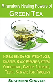 Green Tea: Green Tea & Its Miraculous Healing Powers: Green Tea For Weight Loss, Diabetes, Blood Pressure, Cholesterol, Cancer, Stress, Allergies, Teeth ... Questions Answered Book 1) (English Edition) par [Grover, Sukhmani]