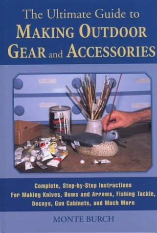 The Ultimate Guide to Making Outdoor Gear and Accessories: Complete, Step-by-Step Instructions for Making Knives, Bows and Arrows, Fishing Tackle, Decoys, Gun Cabinets, and Much More by Monte Burch (2003-03-01) (Fishing Tackle Gear)