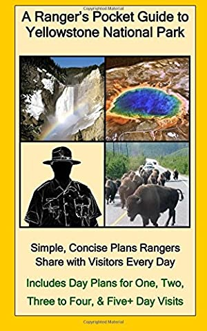 A Ranger's Pocket Guide to Yellowstone National Park: Simple, Concise Plans Rangers Share with Visitors Every Day. Includes Actual Ranger Day Plans for One, Two, Three to Four, & Five+ Day Visits