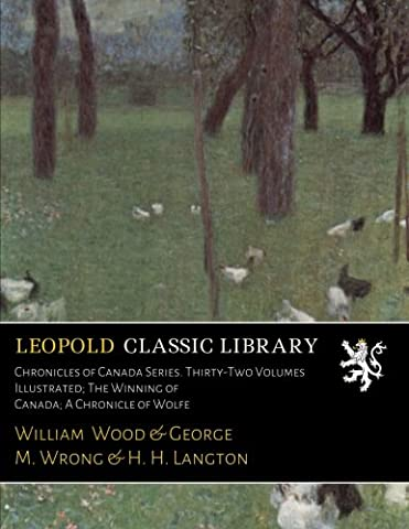 Chronicles of Canada Series. Thirty-Two Volumes Illustrated; The Winning of Canada; A Chronicle of Wolfe