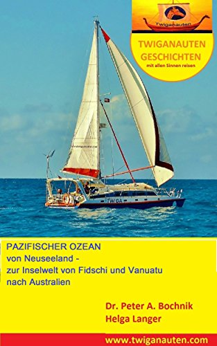 Segelreise im pazifischen Ozean: von Neuseeland in die Inselwelt von Fidschi und Vanuatu nach Australien (Twiganauten Geschichten- mit allen Sinnen reisen 8)