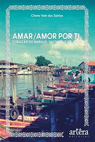 Amar/Amor Por Ti, Coração do Marajó, Santa Cruz do Arari (Portuguese Edition)