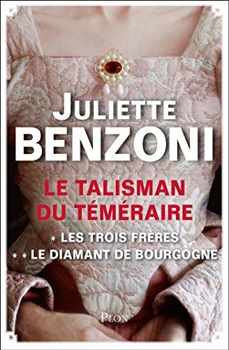 Le Talisman du Téméraire - L'intégrale : Les Trois Frères, Le Diamant de Bourgogne par Juliette BENZONI