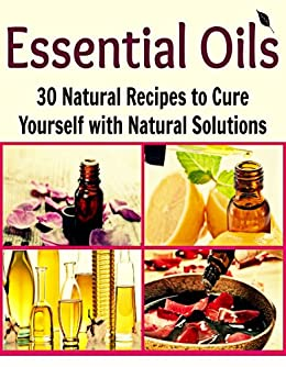 Essential Oils: 30 Natural Recipes to Cure Yourself with Natural Solutions: (essential oils, natural remedies, herbal remedies, herbs, weight loss, heal yourself, natural medicine) (English Edition) von [Oglo, Deniz]