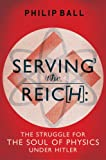 Serving the Reich: The Struggle for the Soul of Physics under Hitler by Philip Ball
