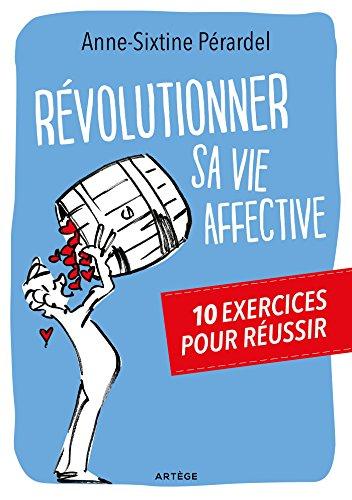 Révolutionner sa vie affective: 10 exercices pour réussir par Anne-Sixtine Perardel