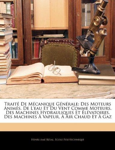 Traite de Mecanique Generale: Des Moteurs Animes. de L'Eau Et Du Vent Comme Moteurs. Des Machines Hydrauliques Et Elevatoires. Des Machines a Vapeur, a Air Chaud Et a Gaz
