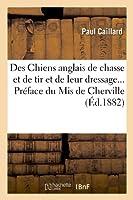 Des Chiens anglais de chasse et de tir et de leur dressage. Préface du Mis de Cherville (Éd.1882)