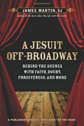 A Jesuit Off-Broadway: Behind the Scenes with Faith, Doubt, Forgiveness, and More by James Martin (2011-03-30)