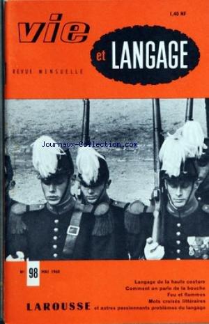 VIE ET LANGAGE [No 98] du 01/05/1960 - SOMMAIRE - CHRONIQUE DE L'OFFICE DU VOCABULAIRE FRANCAIS - LE STYLE ET L'HOMME MAURICE GENEVOIX PAR JEAN BOUVIER - ALMINAR PAR ROBERT RICARD - L'ARGOT DE SAINT CYR PAR R MULLER - VIEUX METIERS VIEUX NOMS DE FAMILLE PAR RENE MONNOT - LA BOUCHE PAR MAURICE RAT - UN JEU A LA MODE - ALERTE AUX EQUIVOQUES - MATERIEL LINGUISTIQUE DES CHEMINS DE FER RUSSES PAR ANDRIEN BERNELLE - MOTS CROISES LITTERAIRES PAR J CAPELOVICI - FEU ET FLAMME PAR FRANCOIS MILLEPIERRES -