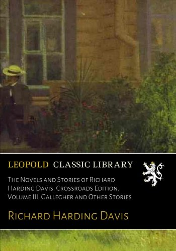 The Novels and Stories of Richard Harding Davis. Crossroads Edition, Volume III. Gallegher and Other Stories por Richard Harding Davis