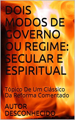 DOIS MODOS DE GOVERNO OU REGIME: SECULAR E ESPIRITUAL: Tópico De Um Clássico Da Reforma Comentado (Portuguese Edition) por AUTOR DESCONHECIDO