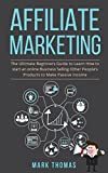 Affiliate Marketing: The Ultimate Beginners Guide to Learn How to start an online Business Selling Other People's Products to Make Passive Income (affiliate ... work from home, passive income, pas Book 1)