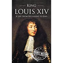 King Louis XIV: A Life From Beginning to End (English Edition)