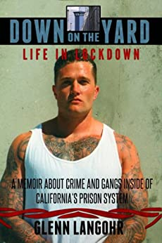 Down on the Yard: A Memoir About Crime and Gangs Inside the California Prison System (Life in Lockdown Book 4) by [Langohr, Glenn]