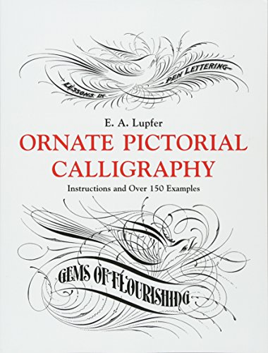 Ornate Pictorial Calligraphy: Instructions and Over 150 Examples (Lettering, Calligraphy, Typography) por E. A. Lupfer