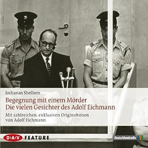 Begegnung mit einem Mörder: Die vielen Gesichter des Adolf Eichmann