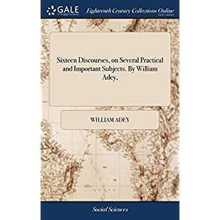 Sixteen Discourses, on Several Practical and Important Subjects. by William Adey,