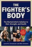 The Fighter's Body: An Owner's Manual: Your Guide to Diet, Nutrition, Exercise and Excellence in the Martial Arts: The Martial Artist's Solution to Diet, Strength, and Health