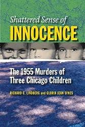 Shattered Sense of Innocence: The 1955 Murders of Three Chicago Children (Elmer H. Johnson and Carol Holmes Johnson Series in Criminology)