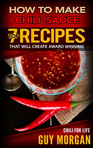 How To Make Chili Sauce: Top 7 Recipes That Will Create Award Winning Chili For Life (English Edition)