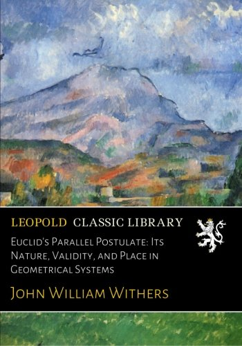 Euclid's Parallel Postulate: Its Nature, Validity, and Place in Geometrical Systems por John William Withers