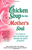 Chicken Soup for the Mother's Soul: 101 Stories to Open the Hearts and Rekindle the Spirits of Mothers (Chicken Soup for