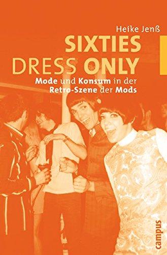 Sixties Dress Only: Mode und Konsum in der Retro-Szene der Mods (Jahre Kleidung Sechziger)